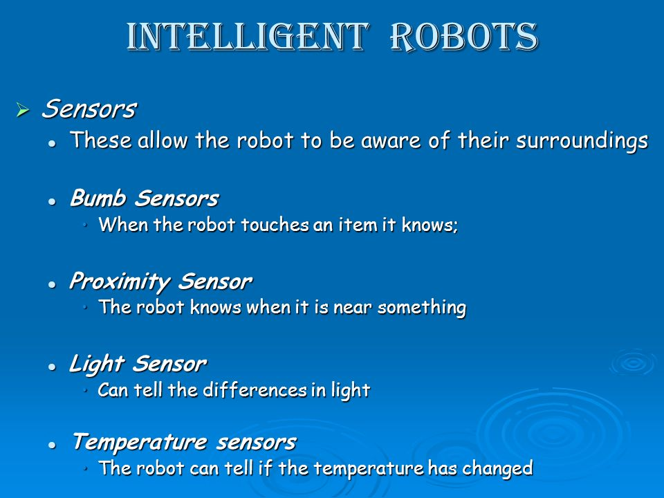 Intelligent Robots Sensors Sensors These allow the robot to be aware of their surroundings These allow the robot to be aware of their surroundings Bumb Sensors Bumb Sensors When the robot touches an item it knows;When the robot touches an item it knows; Proximity Sensor Proximity Sensor The robot knows when it is near somethingThe robot knows when it is near something Light Sensor Light Sensor Can tell the differences in lightCan tell the differences in light Temperature sensors Temperature sensors The robot can tell if the temperature has changedThe robot can tell if the temperature has changed