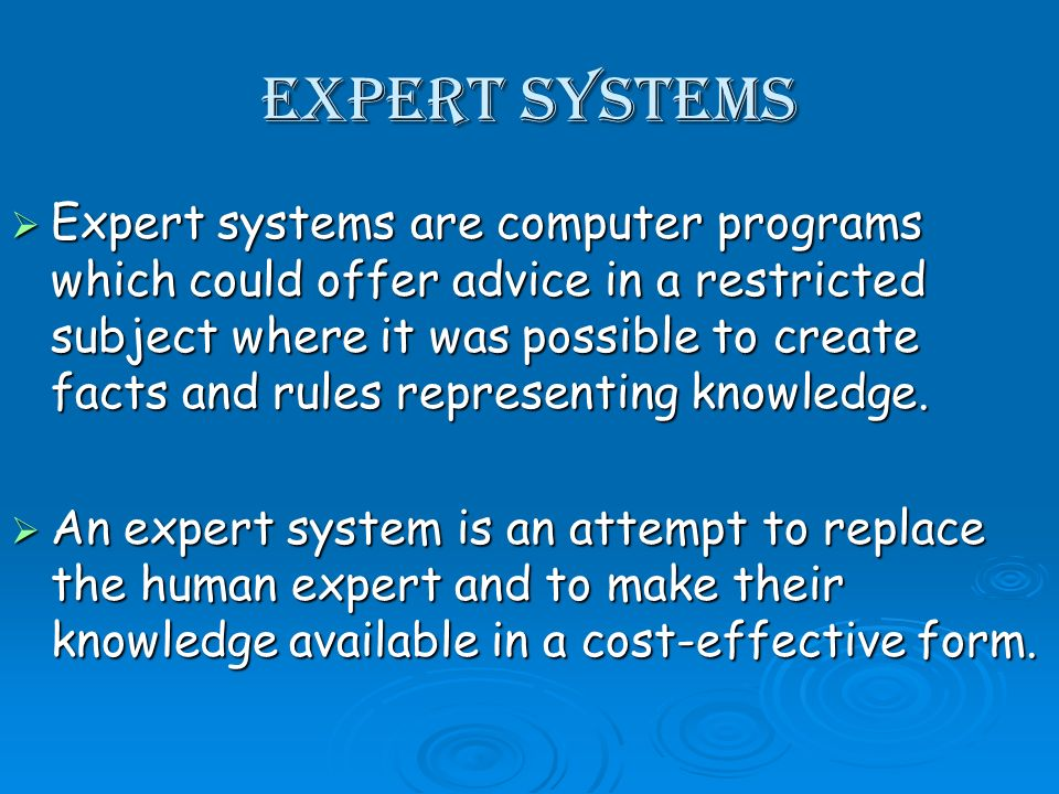 Expert Systems Expert systems are computer programs which could offer advice in a restricted subject where it was possible to create facts and rules representing knowledge.