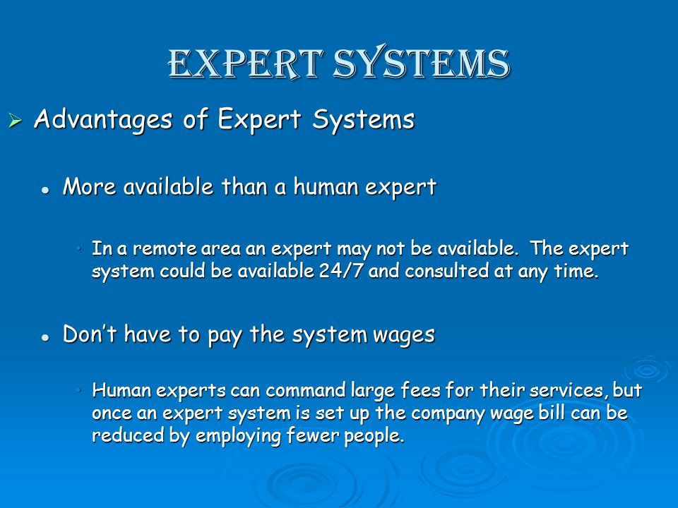 Expert Systems Advantages of Expert Systems Advantages of Expert Systems More available than a human expert More available than a human expert In a remote area an expert may not be available.
