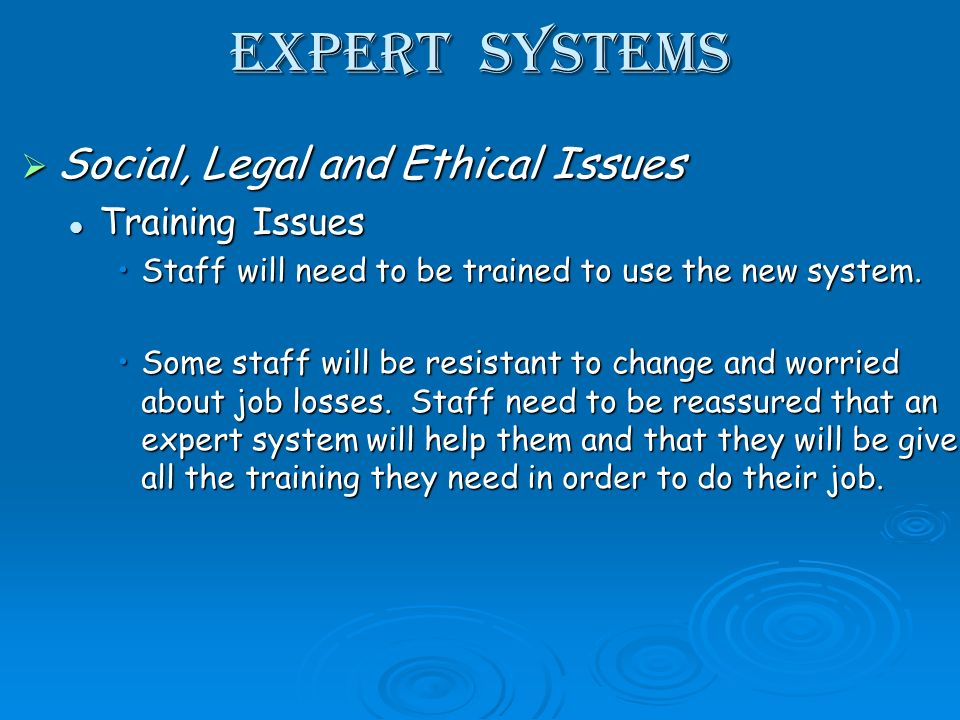 Expert Systems Social, Legal and Ethical Issues Social, Legal and Ethical Issues Training Issues Training Issues Staff will need to be trained to use the new system.Staff will need to be trained to use the new system.
