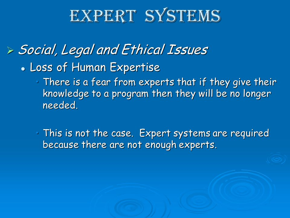 Expert Systems Social, Legal and Ethical Issues Social, Legal and Ethical Issues Loss of Human Expertise Loss of Human Expertise There is a fear from experts that if they give their knowledge to a program then they will be no longer needed.There is a fear from experts that if they give their knowledge to a program then they will be no longer needed.