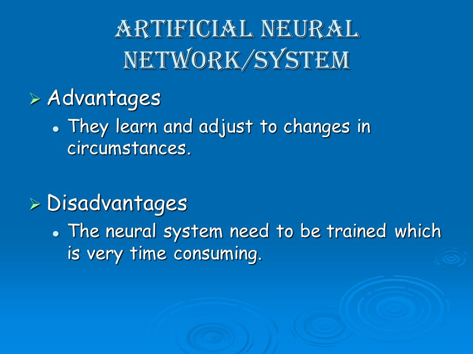 Artificial Neural Network/System Advantages Advantages They learn and adjust to changes in circumstances.