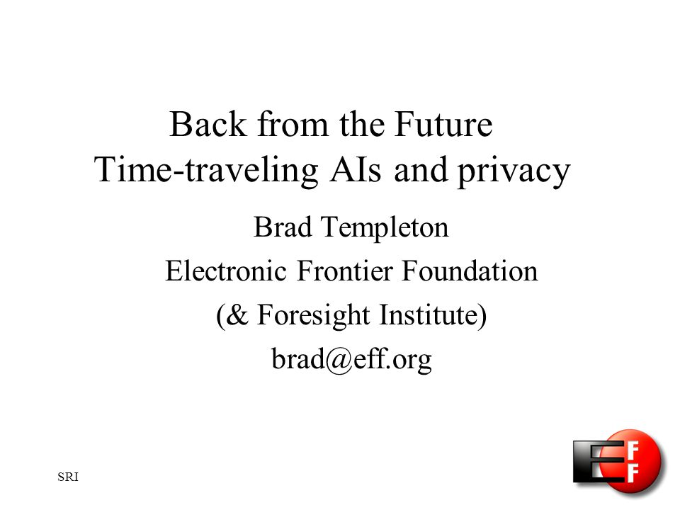 SRI Back from the Future Time-traveling AIs and privacy Brad Templeton Electronic Frontier Foundation (& Foresight Institute) brad@eff.org