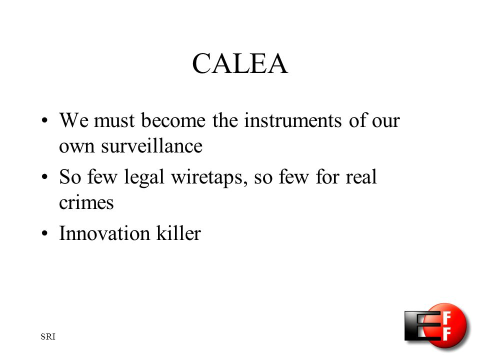 SRI CALEA We must become the instruments of our own surveillance So few legal wiretaps, so few for real crimes Innovation killer