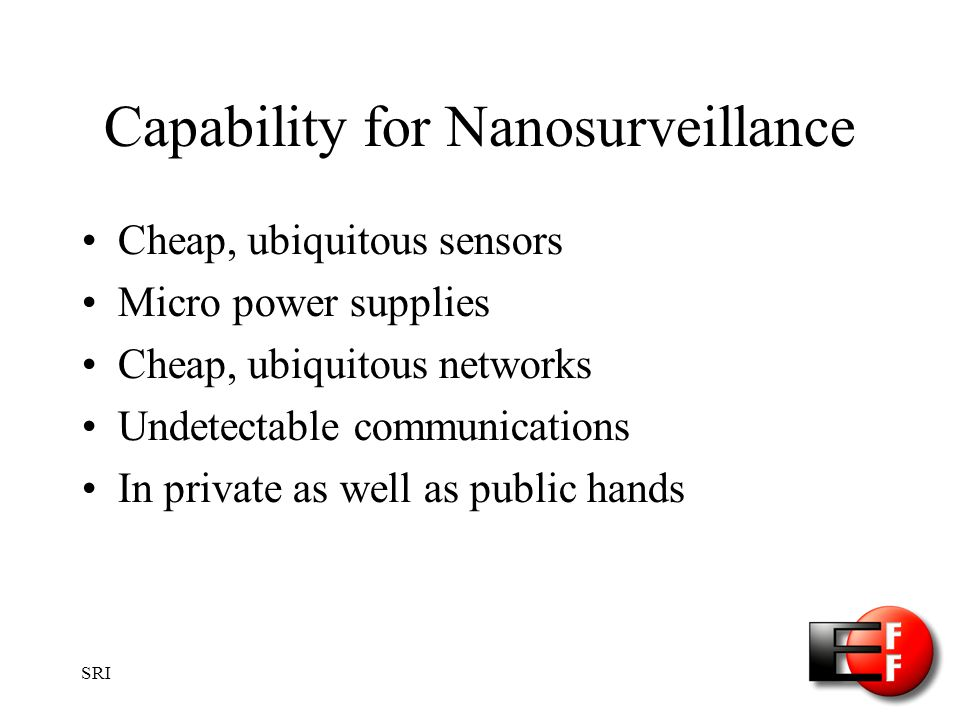 SRI Capability for Nanosurveillance Cheap, ubiquitous sensors Micro power supplies Cheap, ubiquitous networks Undetectable communications In private as well as public hands