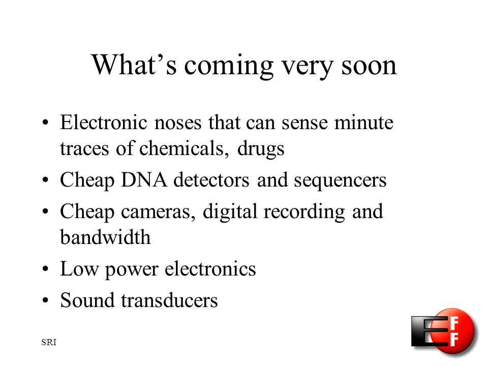 SRI Whats coming very soon Electronic noses that can sense minute traces of chemicals, drugs Cheap DNA detectors and sequencers Cheap cameras, digital recording and bandwidth Low power electronics Sound transducers