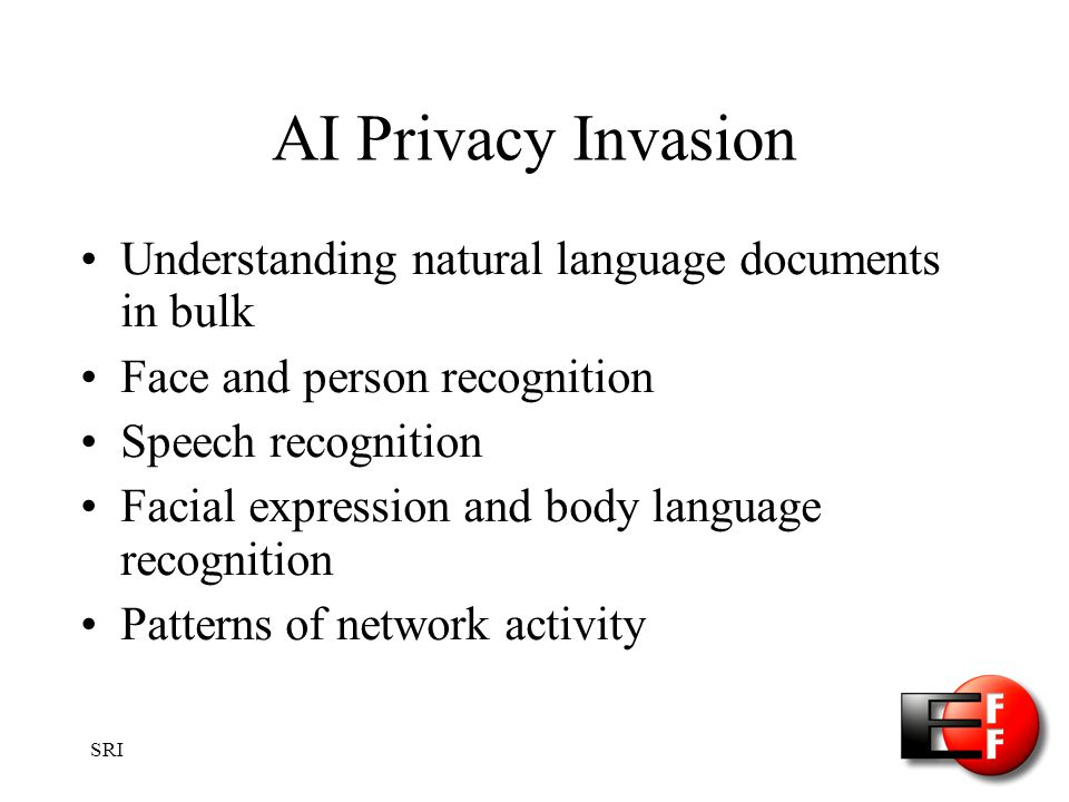 SRI AI Privacy Invasion Understanding natural language documents in bulk Face and person recognition Speech recognition Facial expression and body language recognition Patterns of network activity