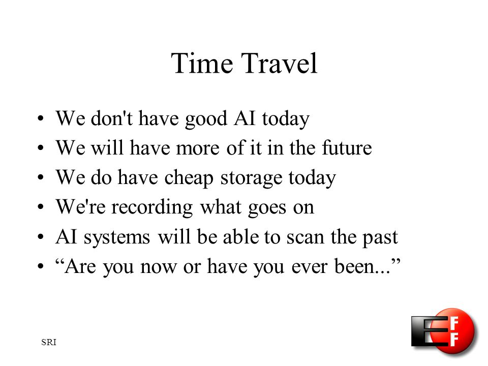 SRI Time Travel We don t have good AI today We will have more of it in the future We do have cheap storage today We re recording what goes on AI systems will be able to scan the past Are you now or have you ever been...