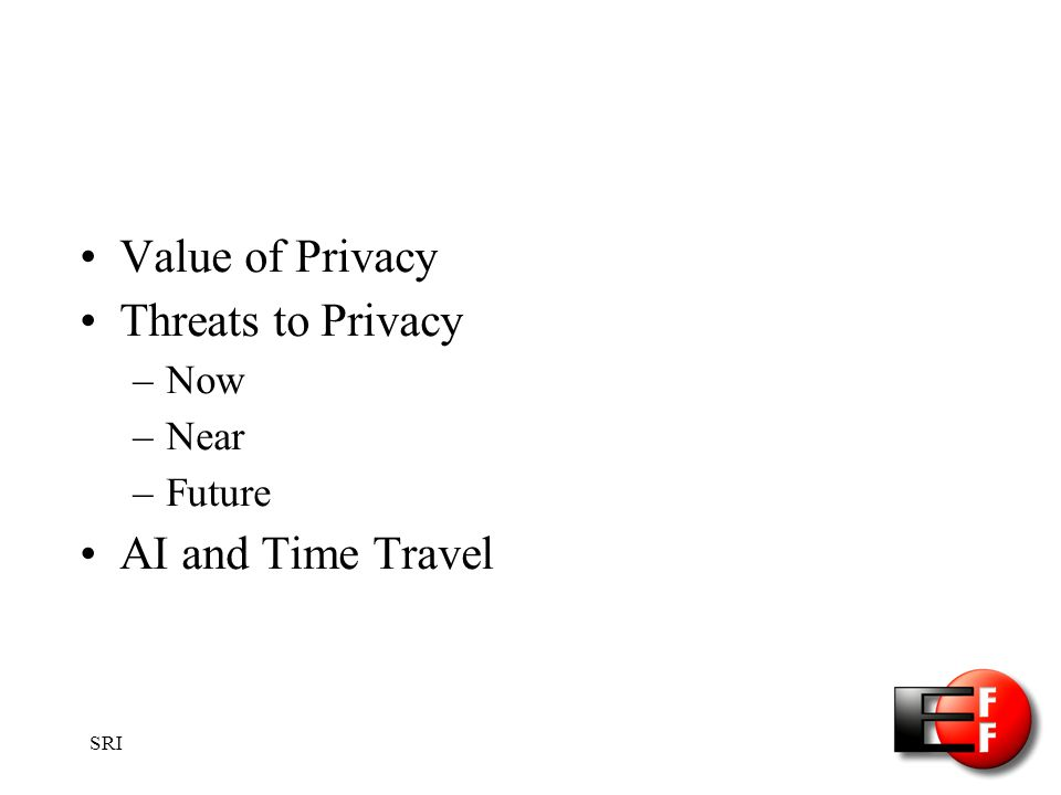SRI Value of Privacy Threats to Privacy –Now –Near –Future AI and Time Travel