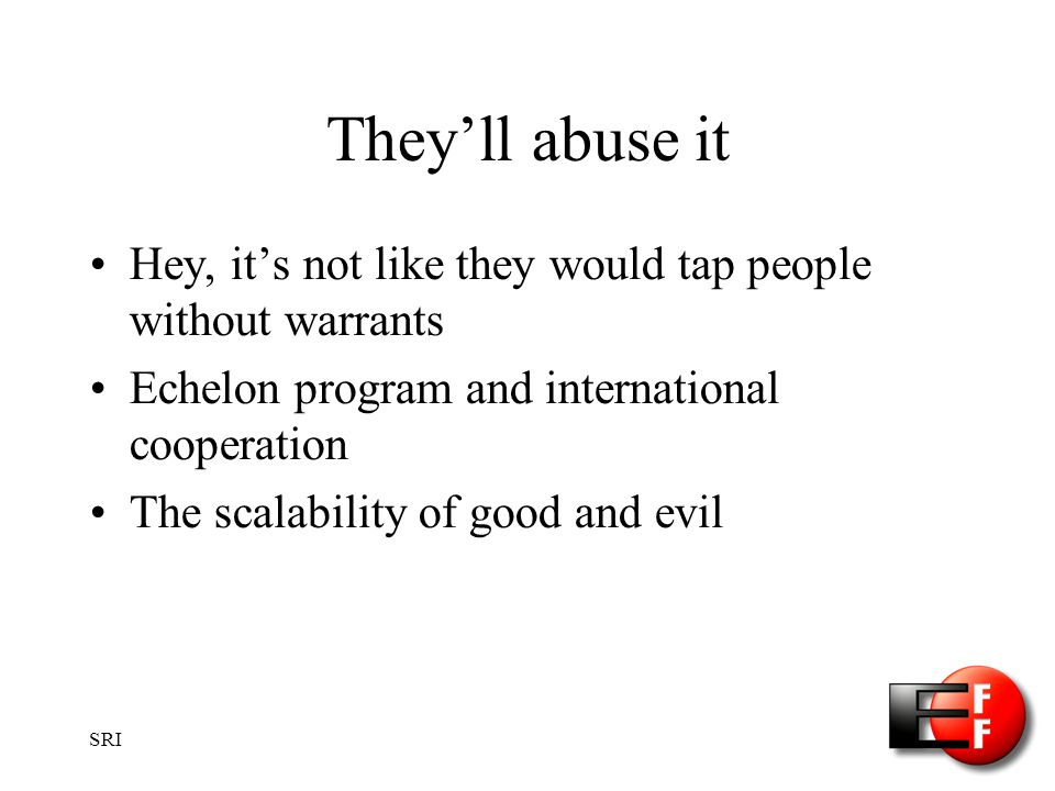 SRI Theyll abuse it Hey, its not like they would tap people without warrants Echelon program and international cooperation The scalability of good and evil