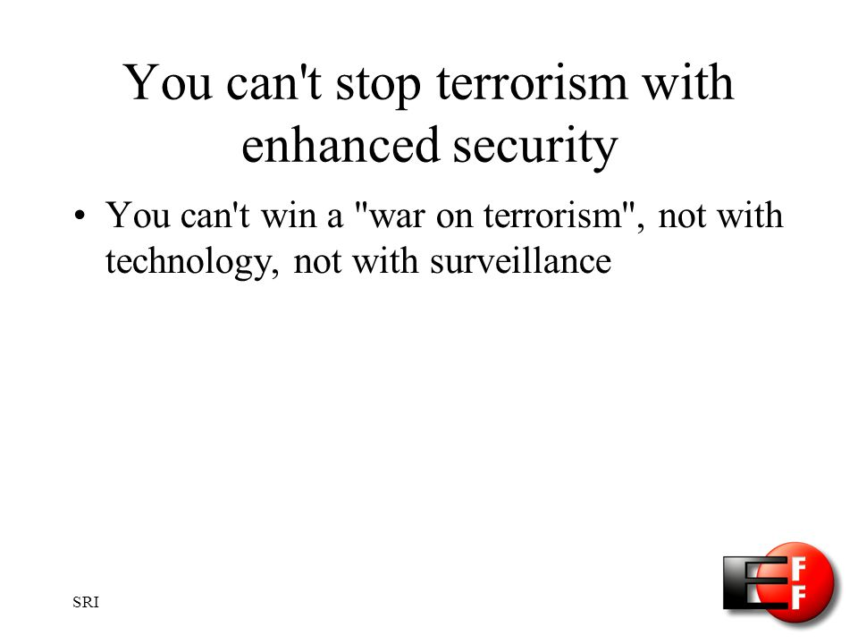 SRI You can t stop terrorism with enhanced security You can t win a war on terrorism , not with technology, not with surveillance