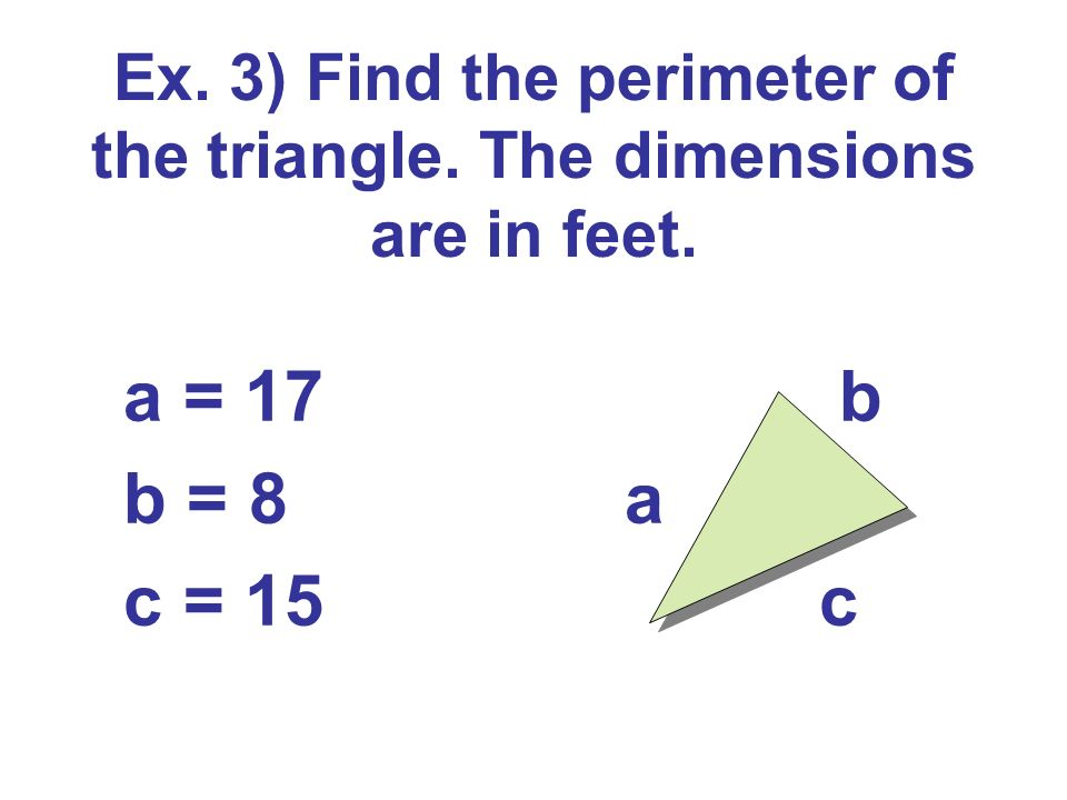 Ex. 3) Find the perimeter of the triangle. The dimensions are in feet. a = 17 b b = 8 a c = 15 c