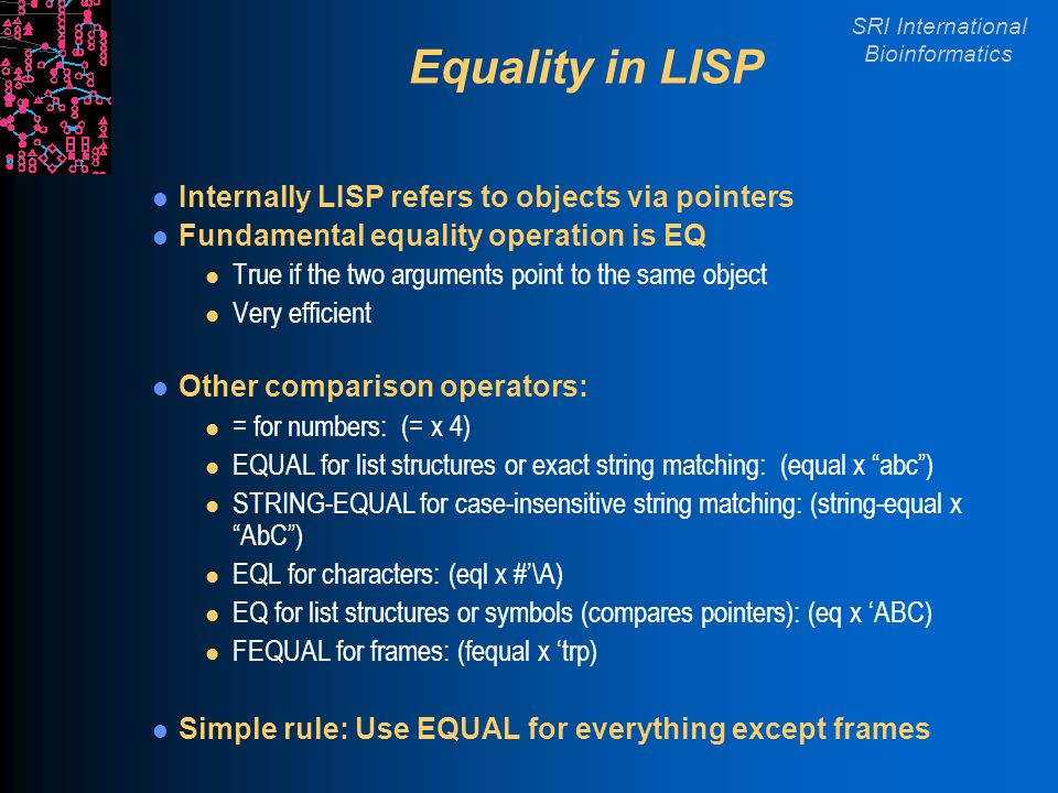 SRI International Bioinformatics Equality in LISP Internally LISP refers to objects via pointers Fundamental equality operation is EQ l True if the two arguments point to the same object l Very efficient Other comparison operators: l = for numbers: (= x 4) l EQUAL for list structures or exact string matching: (equal x abc) l STRING-EQUAL for case-insensitive string matching: (string-equal x AbC) l EQL for characters: (eql x #\A) l EQ for list structures or symbols (compares pointers): (eq x ABC) l FEQUAL for frames: (fequal x trp) Simple rule: Use EQUAL for everything except frames