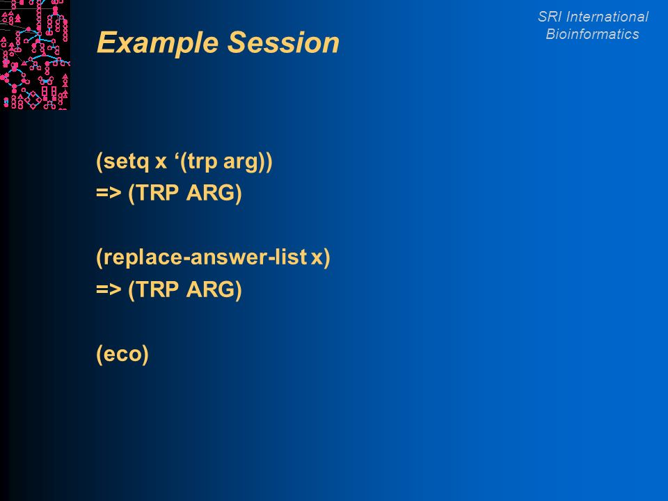 SRI International Bioinformatics Example Session (setq x (trp arg)) => (TRP ARG) (replace-answer-list x) => (TRP ARG) (eco)