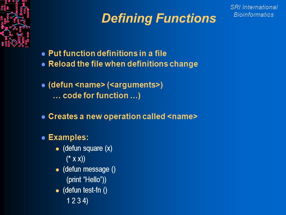 SRI International Bioinformatics Defining Functions Put function definitions in a file Reload the file when definitions change (defun ( ) … code for function …) Creates a new operation called Examples: l (defun square (x) (* x x)) l (defun message () (print Hello)) l (defun test-fn () )