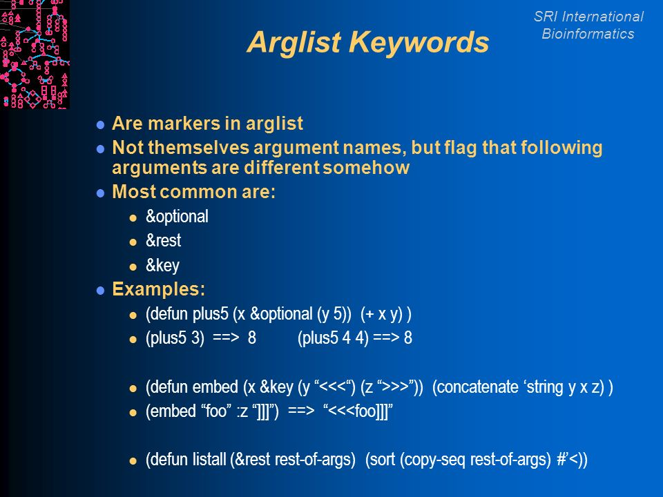 SRI International Bioinformatics Arglist Keywords Are markers in arglist Not themselves argument names, but flag that following arguments are different somehow Most common are: l &optional l &rest l &key Examples: l (defun plus5 (x &optional (y 5)) (+ x y) ) l (plus5 3) ==> 8 (plus5 4 4) ==> 8 l (defun embed (x &key (y >>)) (concatenate string y x z) ) l (embed foo :z ]]]) ==> <<<foo]]] l (defun listall (&rest rest-of-args) (sort (copy-seq rest-of-args) #<))