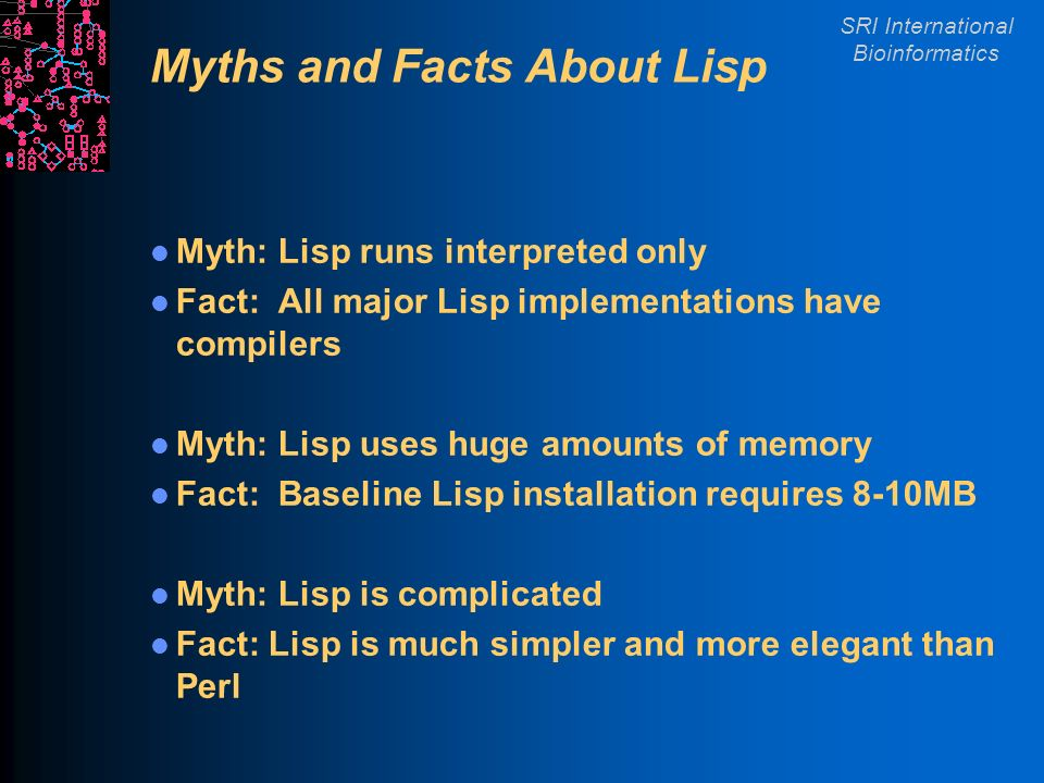 SRI International Bioinformatics Myths and Facts About Lisp Myth: Lisp runs interpreted only Fact: All major Lisp implementations have compilers Myth: Lisp uses huge amounts of memory Fact: Baseline Lisp installation requires 8-10MB Myth: Lisp is complicated Fact: Lisp is much simpler and more elegant than Perl