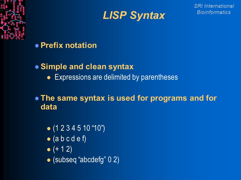 SRI International Bioinformatics LISP Syntax Prefix notation Simple and clean syntax l Expressions are delimited by parentheses The same syntax is used for programs and for data l ( ) l (a b c d e f) l (+ 1 2) l (subseq abcdefg 0 2)