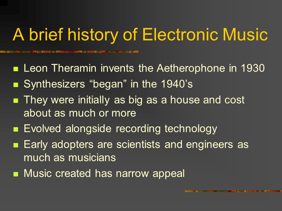 A brief history of Electronic Music Leon Theramin invents the Aetherophone in 1930 Synthesizers began in the 1940s They were initially as big as a house and cost about as much or more Evolved alongside recording technology Early adopters are scientists and engineers as much as musicians Music created has narrow appeal
