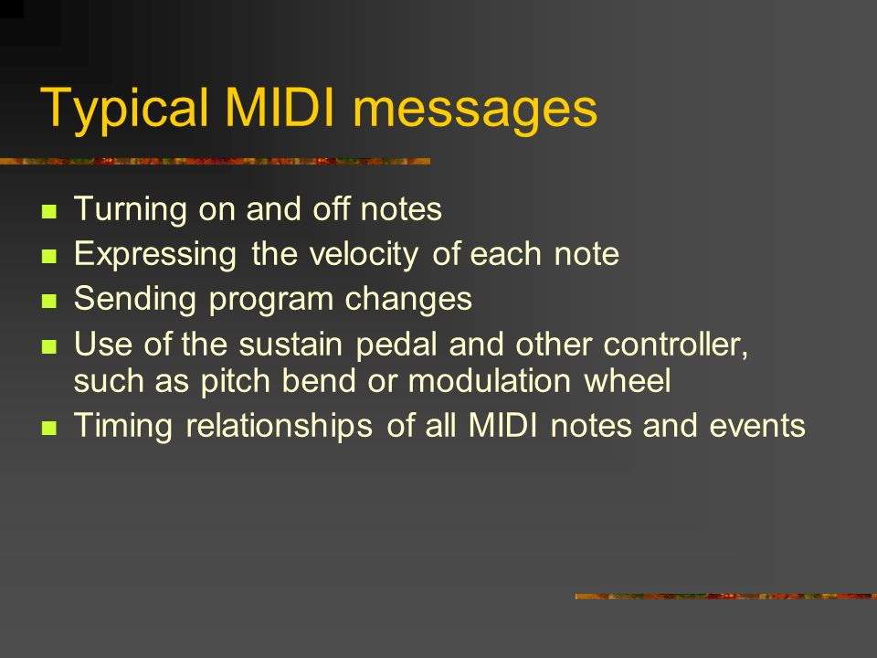 Typical MIDI messages Turning on and off notes Expressing the velocity of each note Sending program changes Use of the sustain pedal and other controller, such as pitch bend or modulation wheel Timing relationships of all MIDI notes and events