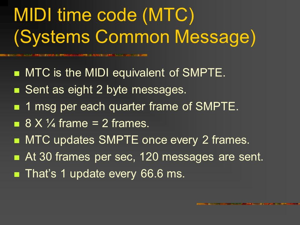 MIDI time code (MTC) (Systems Common Message) MTC is the MIDI equivalent of SMPTE.