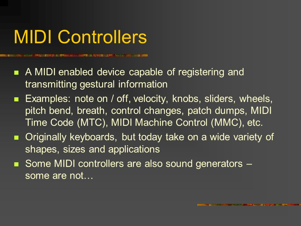MIDI Controllers A MIDI enabled device capable of registering and transmitting gestural information Examples: note on / off, velocity, knobs, sliders, wheels, pitch bend, breath, control changes, patch dumps, MIDI Time Code (MTC), MIDI Machine Control (MMC), etc.