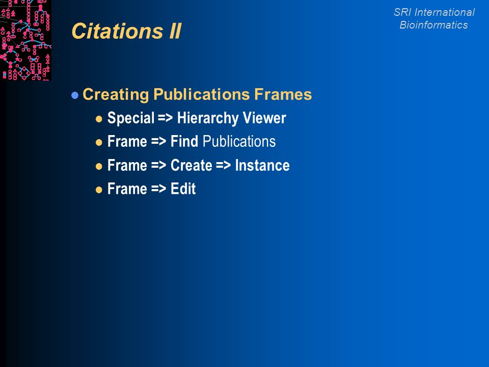 SRI International Bioinformatics Citations II Creating Publications Frames l Special => Hierarchy Viewer l Frame => Find Publications l Frame => Create => Instance l Frame => Edit