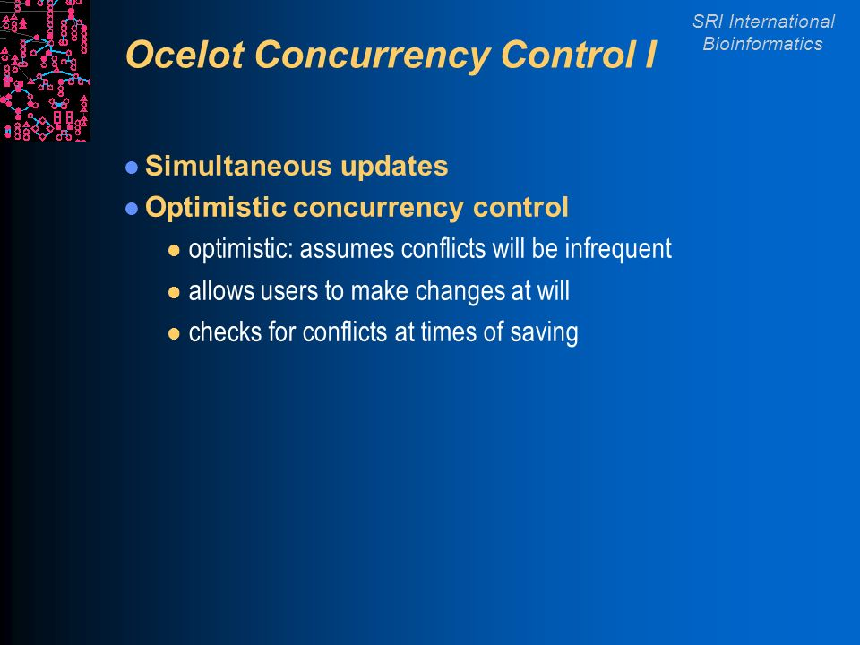 SRI International Bioinformatics Ocelot Concurrency Control I Simultaneous updates Optimistic concurrency control l optimistic: assumes conflicts will be infrequent l allows users to make changes at will l checks for conflicts at times of saving