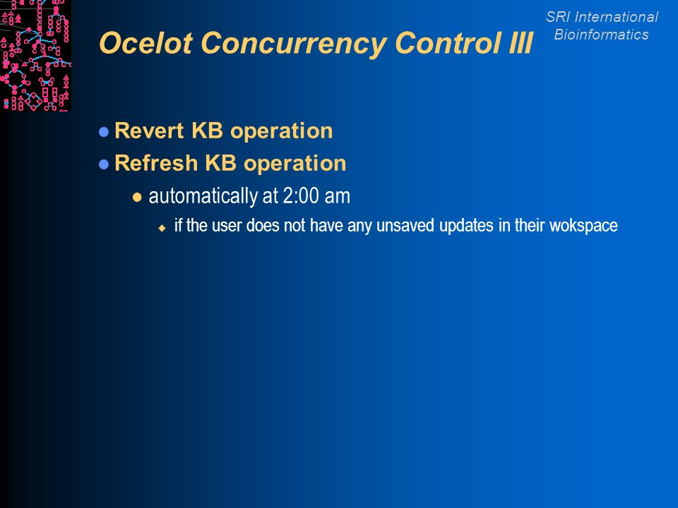 SRI International Bioinformatics Ocelot Concurrency Control III Revert KB operation Refresh KB operation l automatically at 2:00 am u if the user does not have any unsaved updates in their wokspace