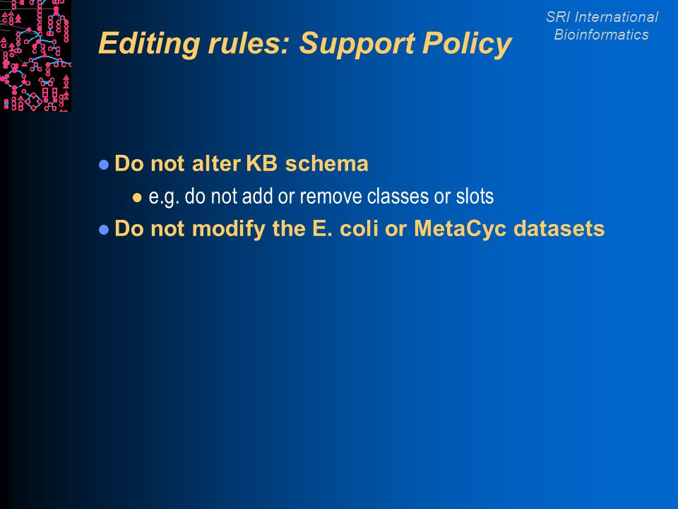 SRI International Bioinformatics Editing rules: Support Policy Do not alter KB schema l e.g.