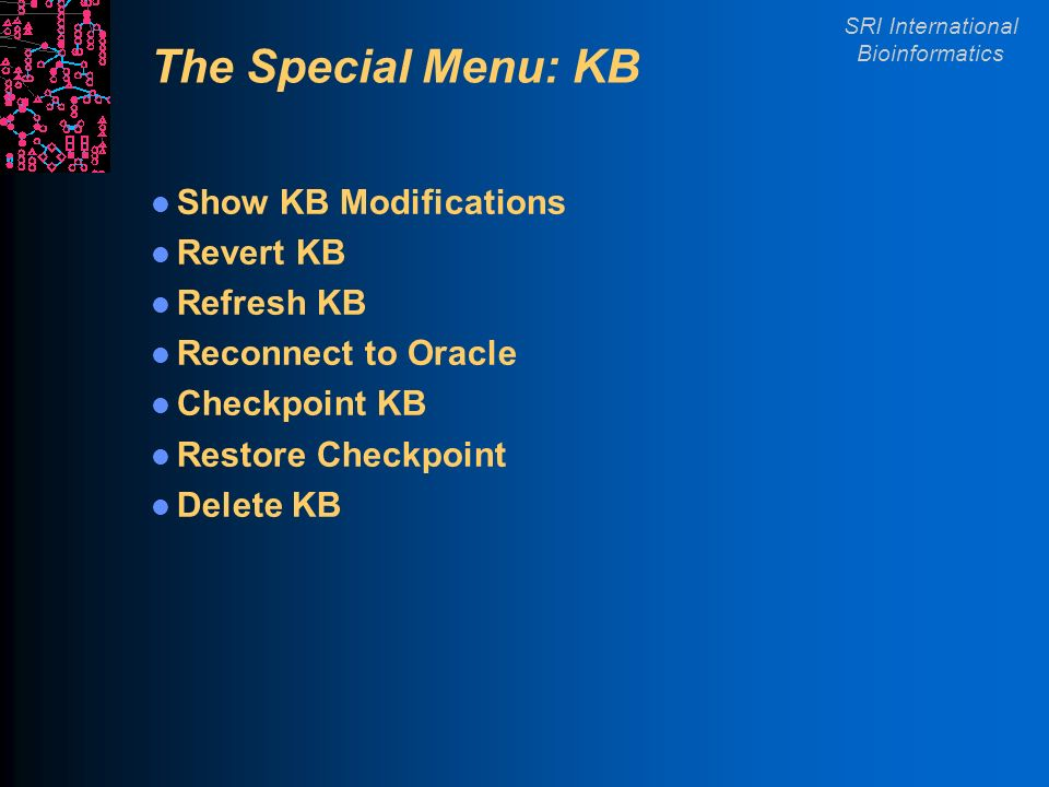 SRI International Bioinformatics The Special Menu: KB Show KB Modifications Revert KB Refresh KB Reconnect to Oracle Checkpoint KB Restore Checkpoint Delete KB