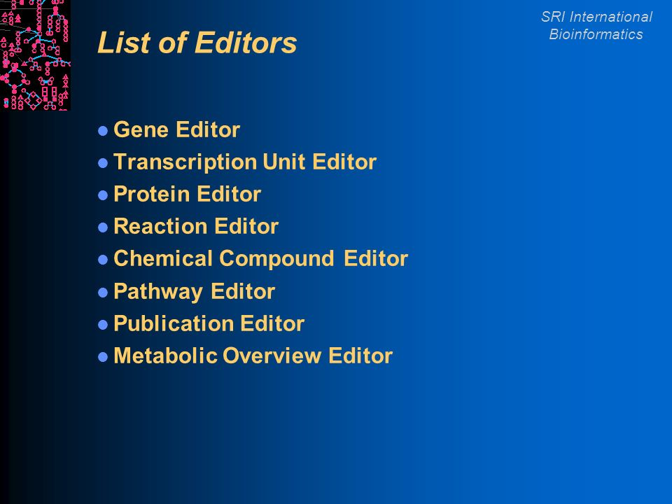 SRI International Bioinformatics List of Editors Gene Editor Transcription Unit Editor Protein Editor Reaction Editor Chemical Compound Editor Pathway Editor Publication Editor Metabolic Overview Editor
