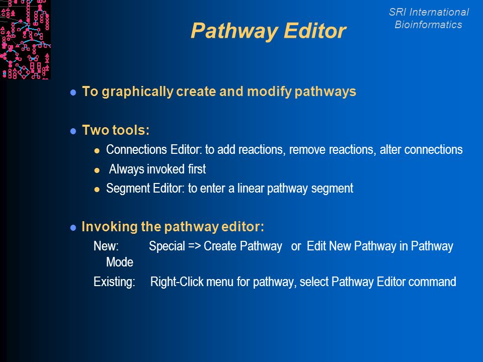 SRI International Bioinformatics Pathway Editor To graphically create and modify pathways Two tools: l Connections Editor: to add reactions, remove reactions, alter connections l Always invoked first l Segment Editor: to enter a linear pathway segment Invoking the pathway editor: New: Special => Create Pathway or Edit New Pathway in Pathway Mode Existing: Right-Click menu for pathway, select Pathway Editor command