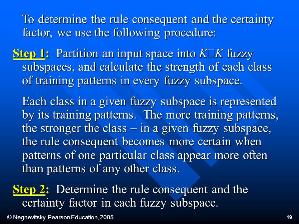 © Negnevitsky, Pearson Education, To determine the rule consequent and the certainty factor, we use the following procedure: To determine the rule consequent and the certainty factor, we use the following procedure: Step 1: Partition an input space into K K fuzzy subspaces, and calculate the strength of each class of training patterns in every fuzzy subspace.