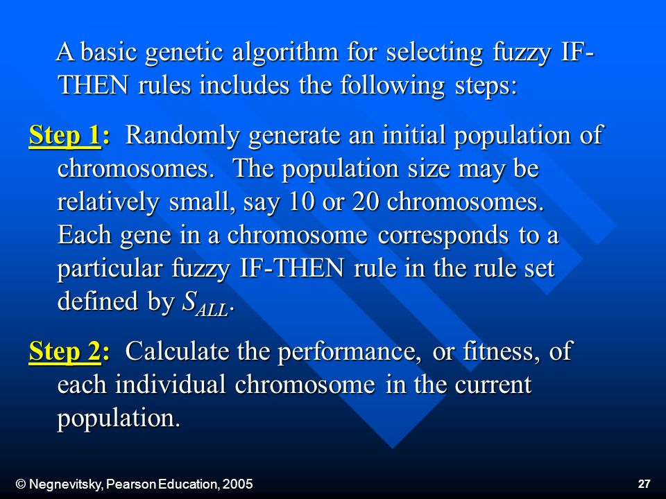 © Negnevitsky, Pearson Education, A basic genetic algorithm for selecting fuzzy IF- THEN rules includes the following steps: A basic genetic algorithm for selecting fuzzy IF- THEN rules includes the following steps: Step 1: Randomly generate an initial population of chromosomes.