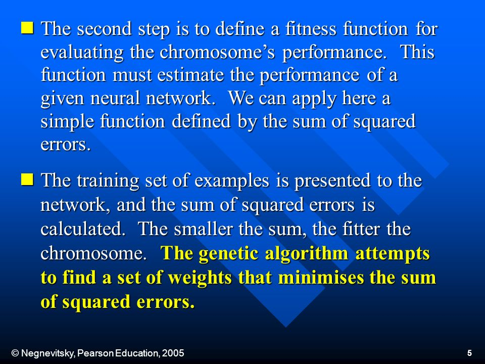 © Negnevitsky, Pearson Education, The second step is to define a fitness function for evaluating the chromosomes performance.