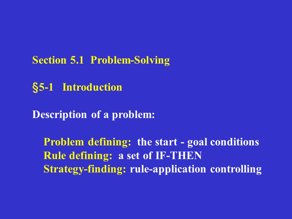 Section 5.1 Problem-Solving §5-1 Introduction Description of a problem: Problem defining: the start - goal conditions Rule defining: a set of IF-THEN Strategy-finding: rule-application controlling