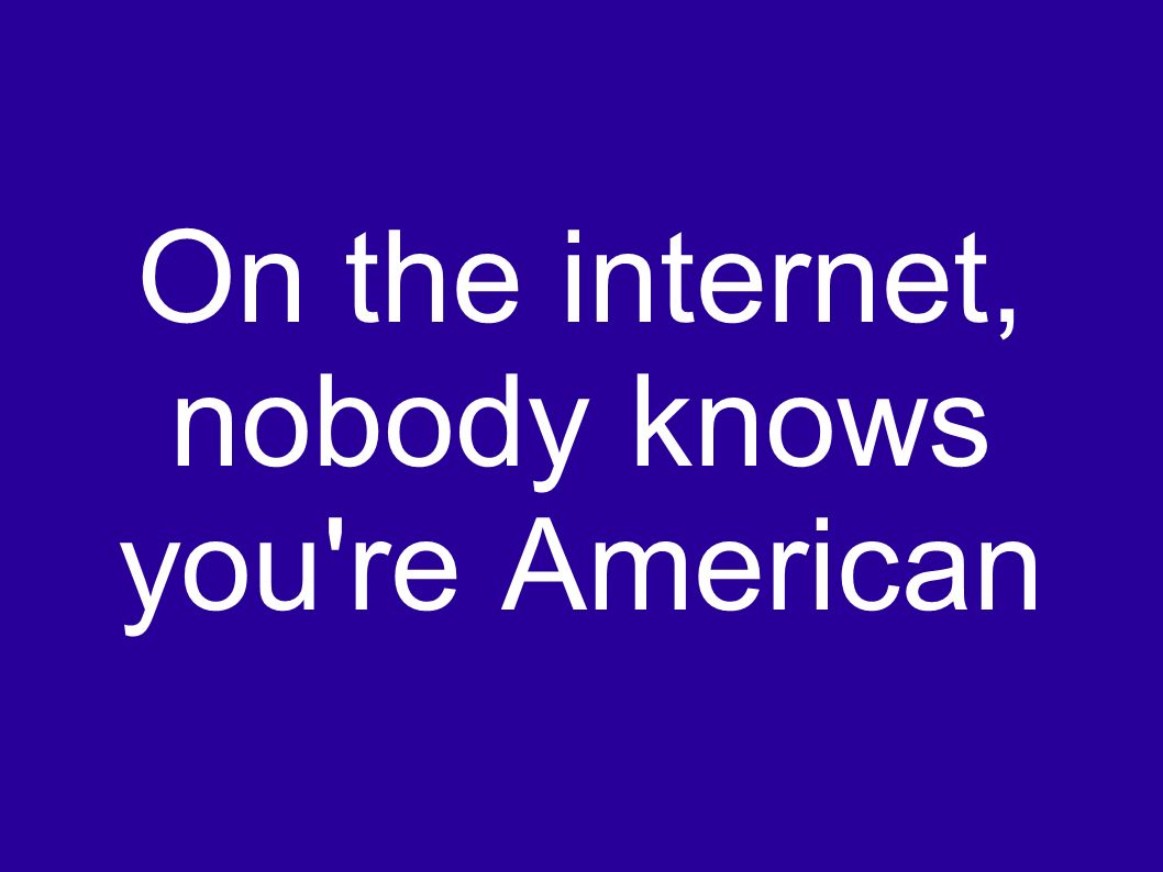 On the internet, nobody knows you re American