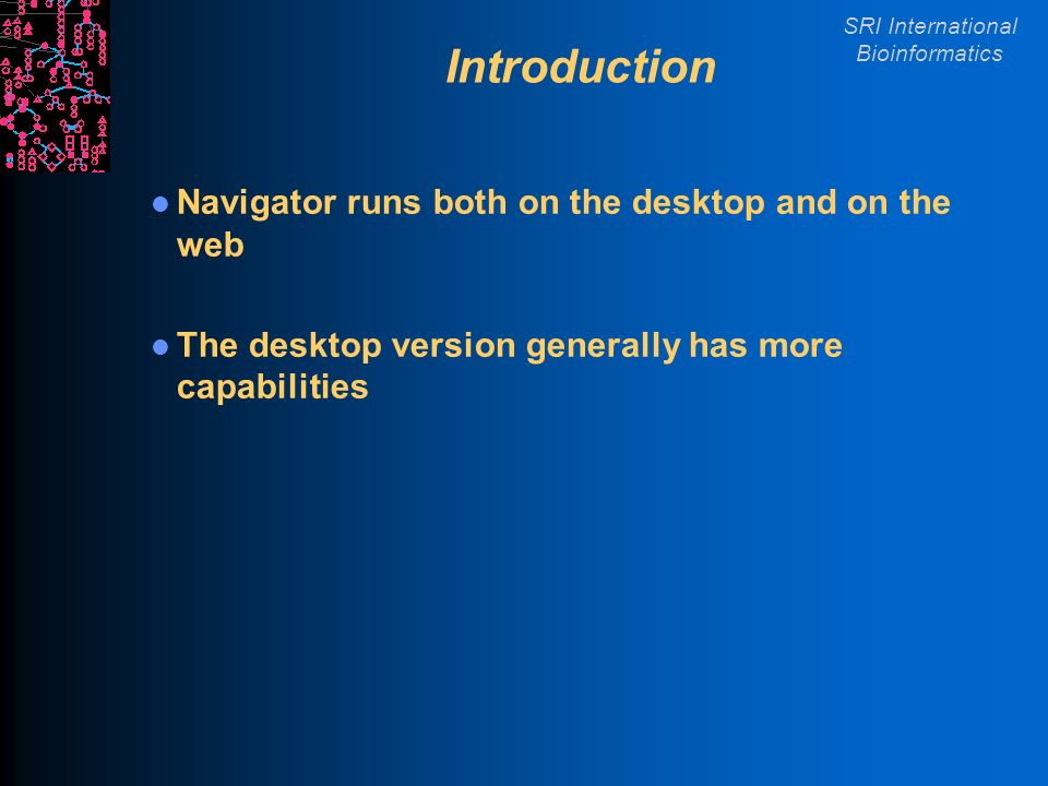 SRI International Bioinformatics Introduction Navigator runs both on the desktop and on the web The desktop version generally has more capabilities