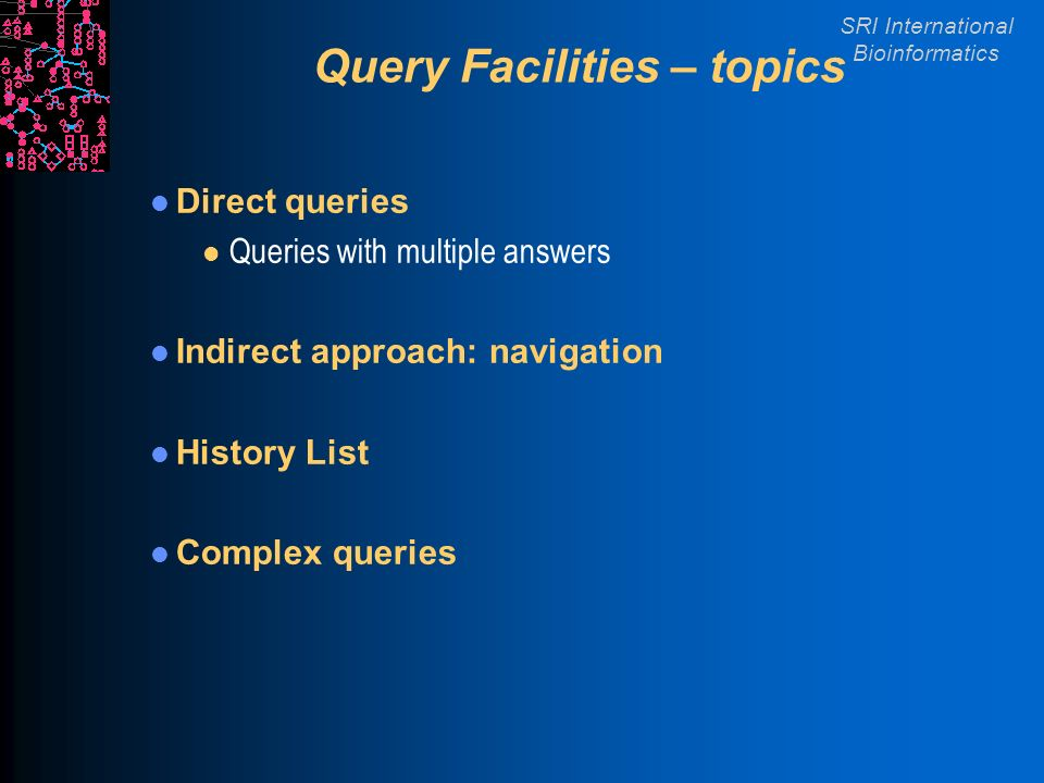 SRI International Bioinformatics Query Facilities – topics Direct queries l Queries with multiple answers Indirect approach: navigation History List Complex queries