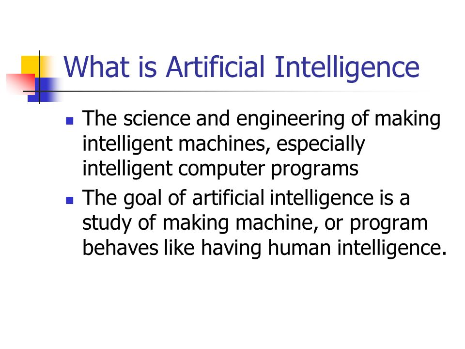 What is Artificial Intelligence The science and engineering of making intelligent machines, especially intelligent computer programs The goal of artificial intelligence is a study of making machine, or program behaves like having human intelligence.