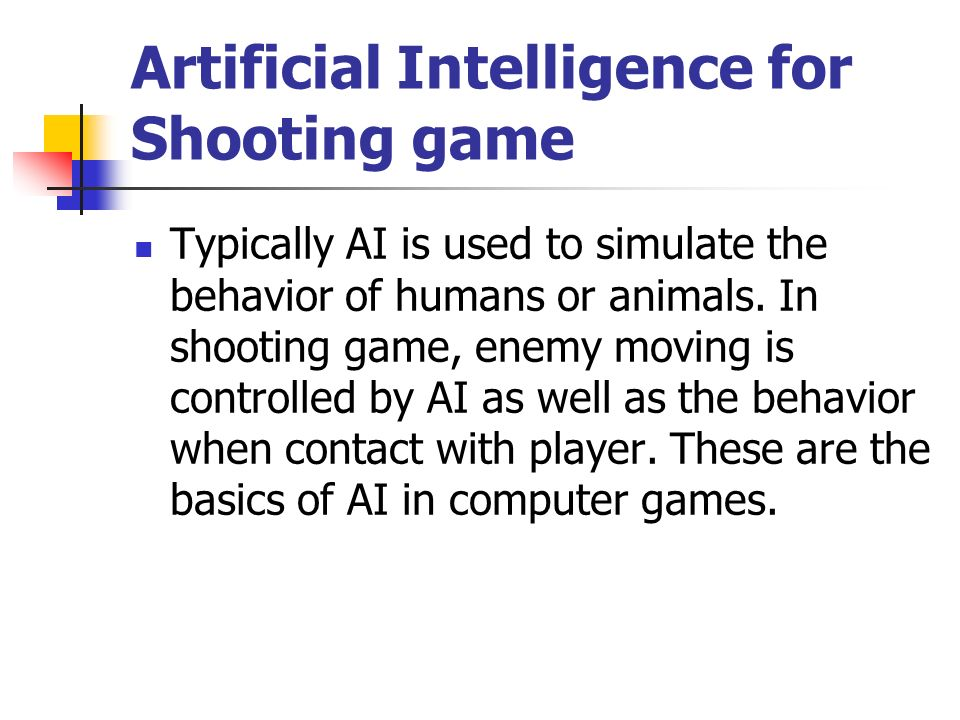 Artificial Intelligence for Shooting game Typically AI is used to simulate the behavior of humans or animals.