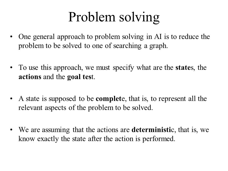 Problem solving One general approach to problem solving in AI is to reduce the problem to be solved to one of searching a graph.