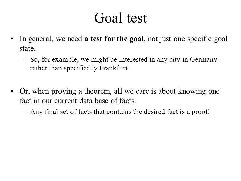 Goal test In general, we need a test for the goal, not just one specific goal state.