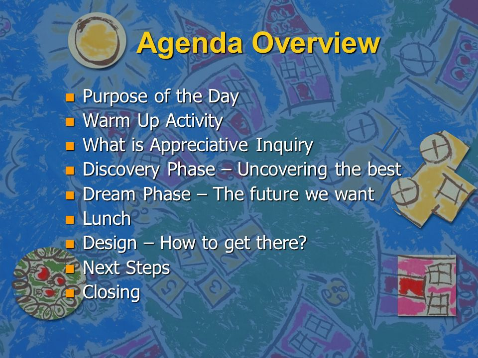 Agenda Overview n Purpose of the Day n Warm Up Activity n What is Appreciative Inquiry n Discovery Phase – Uncovering the best n Dream Phase – The future we want n Lunch n Design – How to get there.