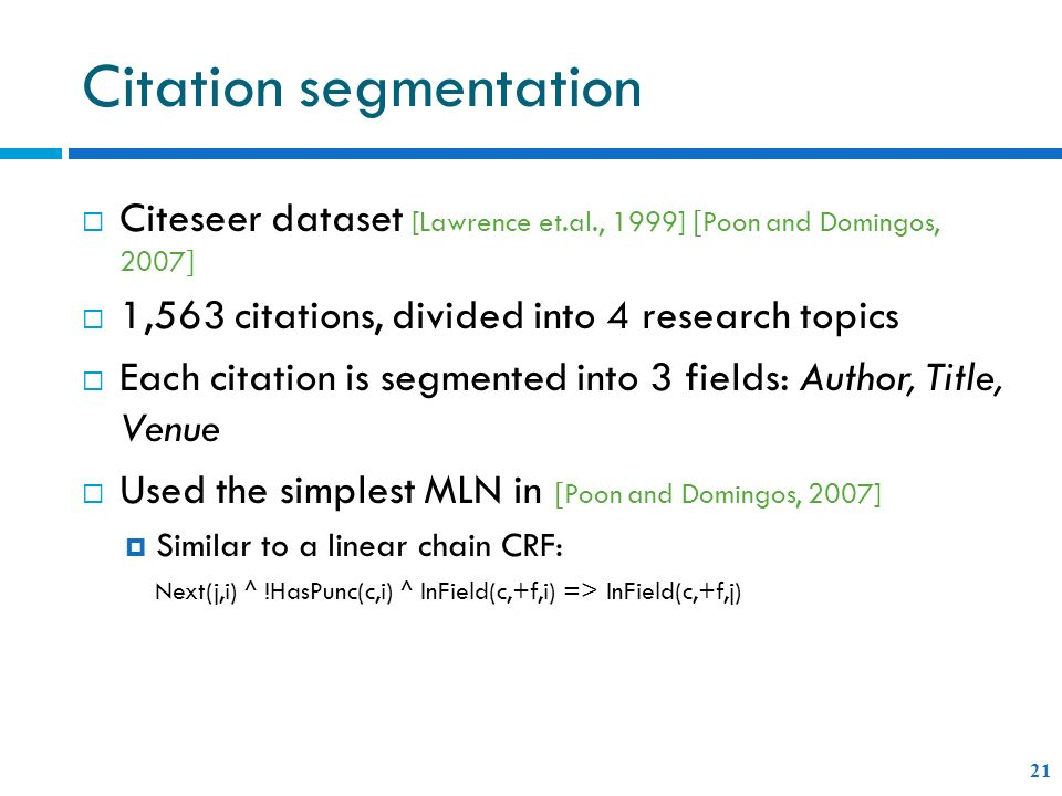 Citation segmentation 21 Citeseer dataset [Lawrence et.al., 1999] [ Poon and Domingos, 2007 ] 1,563 citations, divided into 4 research topics Each citation is segmented into 3 fields: Author, Title, Venue Used the simplest MLN in [ Poon and Domingos, 2007] Similar to a linear chain CRF: Next(j,i) ^ !HasPunc(c,i) ^ InField(c,+f,i) => InField(c,+f,j)