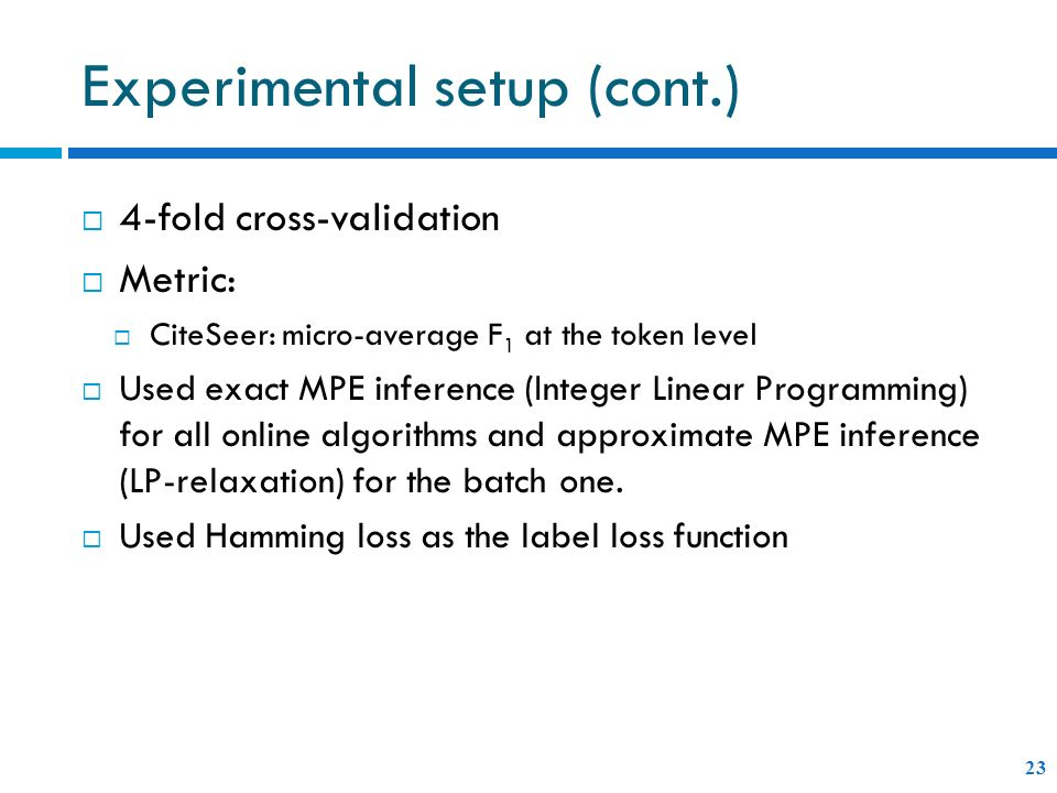Experimental setup (cont.) 4-fold cross-validation Metric: CiteSeer: micro-average F 1 at the token level Used exact MPE inference (Integer Linear Programming) for all online algorithms and approximate MPE inference (LP-relaxation) for the batch one.