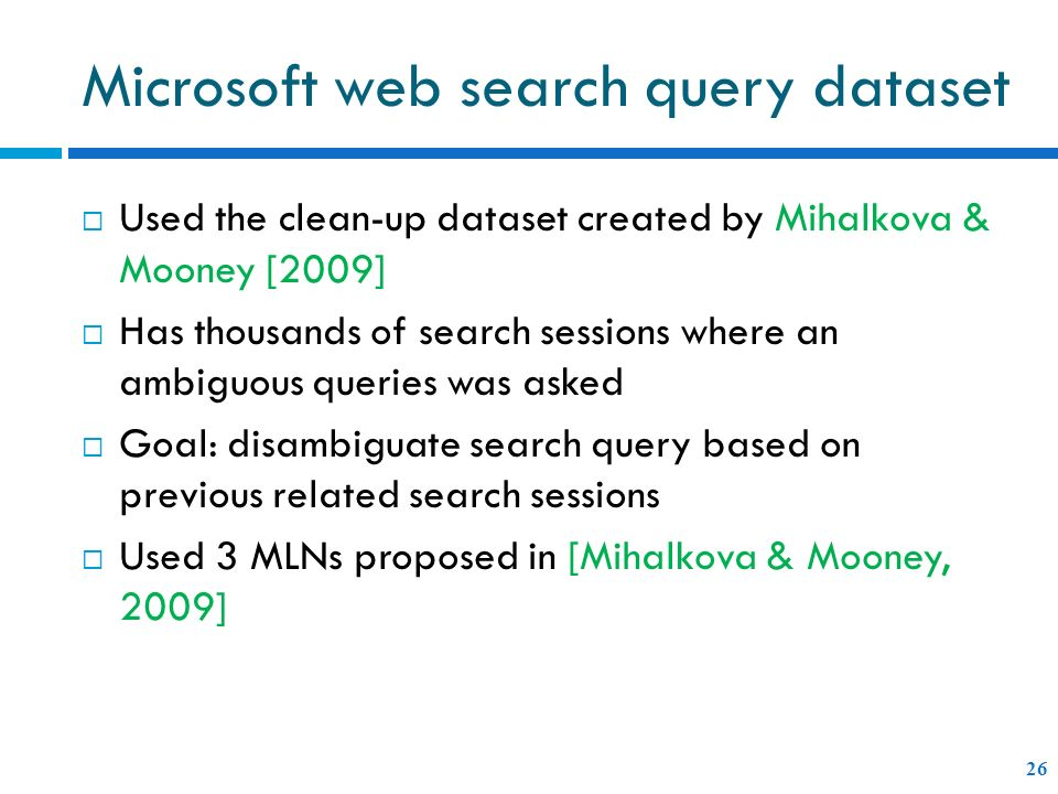 Microsoft web search query dataset 26 Used the clean-up dataset created by Mihalkova & Mooney [2009] Has thousands of search sessions where an ambiguous queries was asked Goal: disambiguate search query based on previous related search sessions Used 3 MLNs proposed in [Mihalkova & Mooney, 2009]