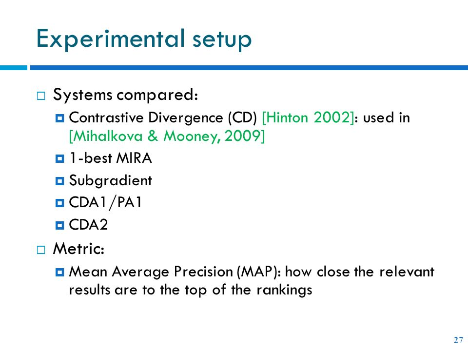 Experimental setup Systems compared: Contrastive Divergence (CD) [Hinton 2002]: used in [Mihalkova & Mooney, 2009] 1-best MIRA Subgradient CDA1/PA1 CDA2 Metric: Mean Average Precision (MAP): how close the relevant results are to the top of the rankings 27