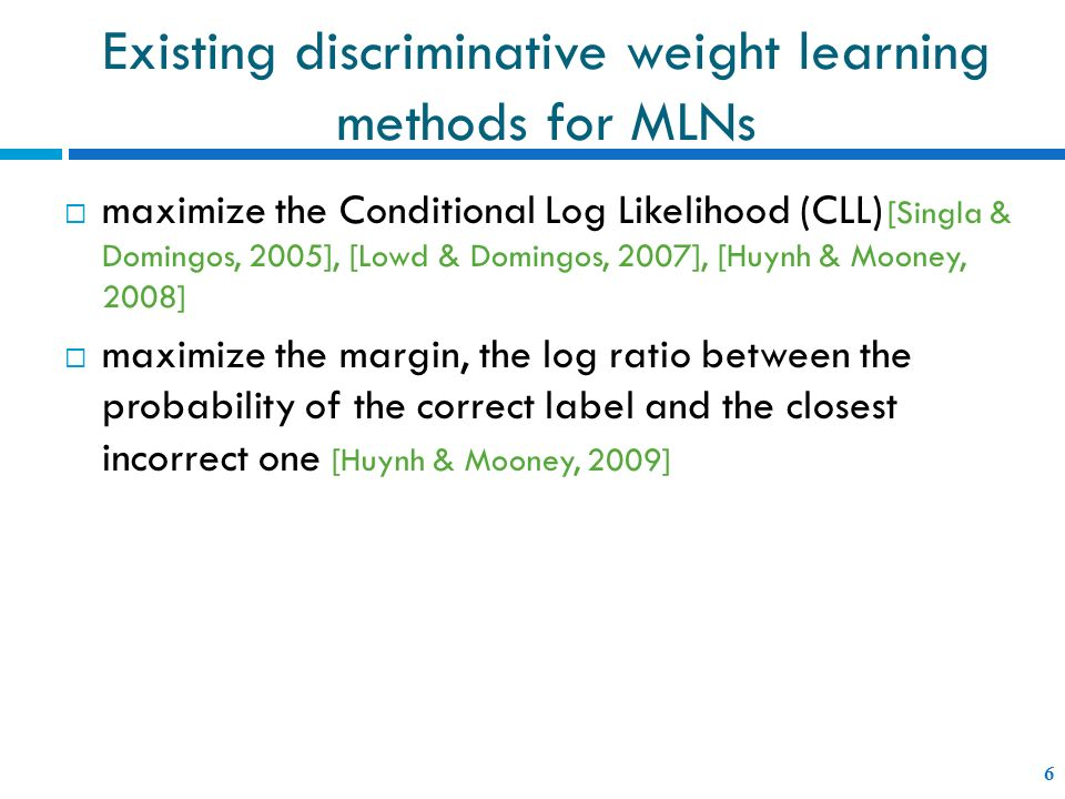 Existing discriminative weight learning methods for MLNs maximize the Conditional Log Likelihood (CLL) [Singla & Domingos, 2005], [Lowd & Domingos, 2007], [Huynh & Mooney, 2008] maximize the margin, the log ratio between the probability of the correct label and the closest incorrect one [Huynh & Mooney, 2009] 6